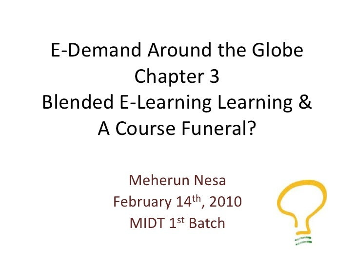 E-Demand Around the GlobeChapter 3Blended E-Learning Learning &A Course Funeral?<br />MeherunNesa<br />February 14th, 2010...