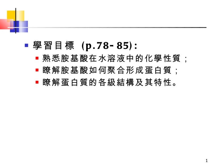 <ul><li>學習目標  (p.78-85): </li></ul><ul><ul><li>熟悉胺基酸在水溶液中的化學性質;  </li></ul></ul><ul><ul><li>瞭解胺基酸如何聚合形成蛋白質; </li></ul></ul...