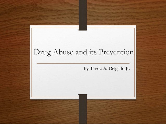 Drug Abuse and its Prevention By: Frenz A. Delgado Jr.