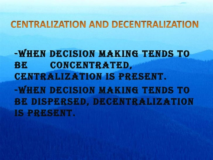 -When decision making tends to be  concentrated, centralization is present. -When decision making tends to be dispersed, d...