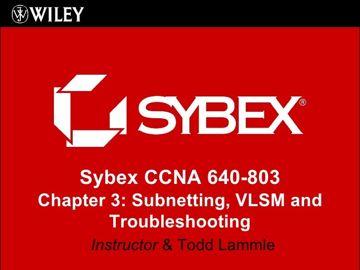 Instructor  & Todd Lammle Sybex CCNA 640-803 Chapter 3: Subnetting, VLSM and Troubleshooting