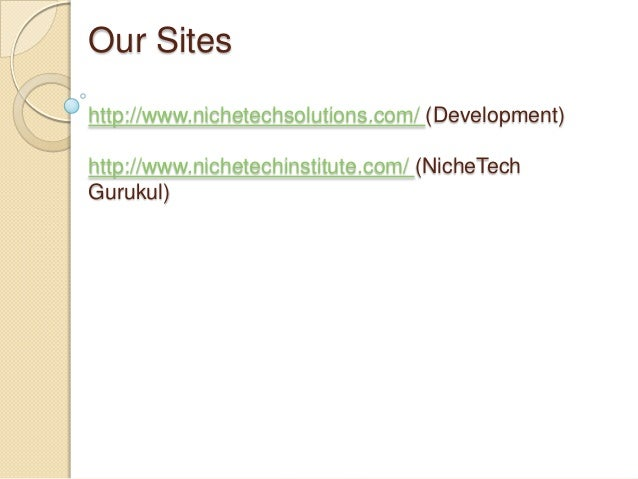Our Sites http://www.nichetechsolutions.com/ (Development) http://www.nichetechinstitute.com/ (NicheTech Gurukul)
