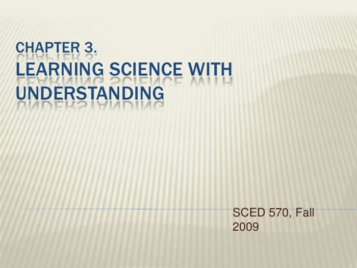 Chapter 3. Learning Science With understanding<br />SCED 570, Fall 2009<br />