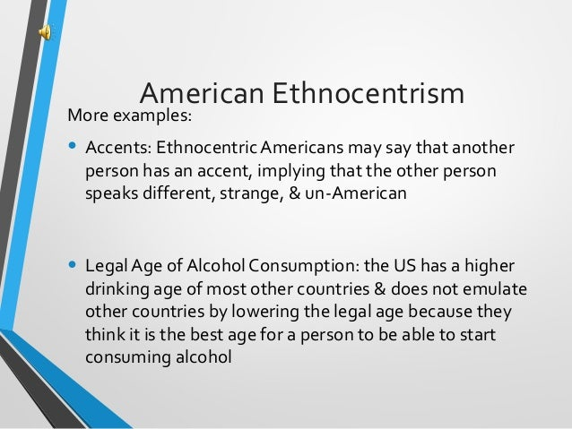 examples of ethnocentrism Judging another culture solely by the values and standards of your own culture is called ethnocentrism.