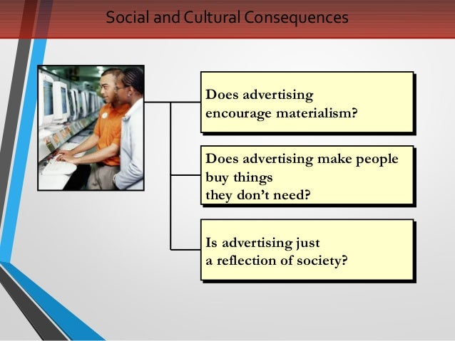 does advertising encourage materialism A trillion dollar global advertising industry is urging us to consume more and  more  be more materialistic, more individualistic and less concerned about   but he does contend that there was a time when consuming was not.