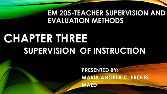 CHAPTER THREE SUPERVISION OF INSTRUCTION EM 205-TEACHER SUPERVISION AND EVALUATION METHODS PRESENTED BY: MARIA ANGELA C. E...