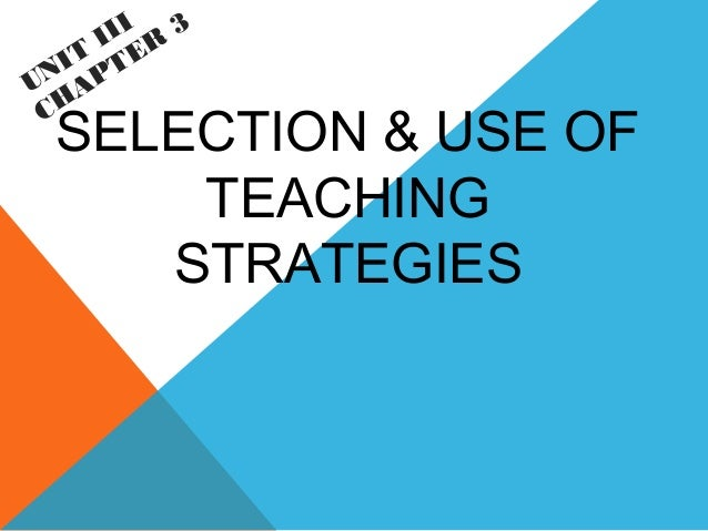 SELECTION & USE OF TEACHING STRATEGIES UNIT III CHAPTER 3