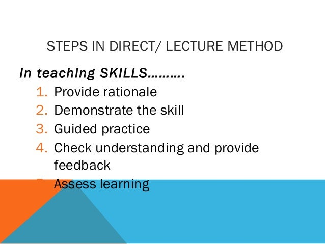 STEPS IN DIRECT/ LECTURE METHOD In teaching SKILLS………. 1. Provide rationale 2. Demonstrate the skill 3. Guided practice 4....