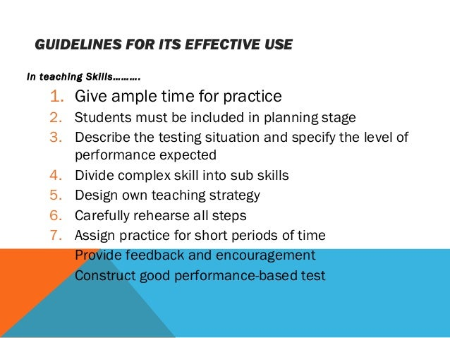 GUIDELINES FOR ITS EFFECTIVE USE In teaching Skills………. 1. Give ample time for practice 2. Students must be included in pl...
