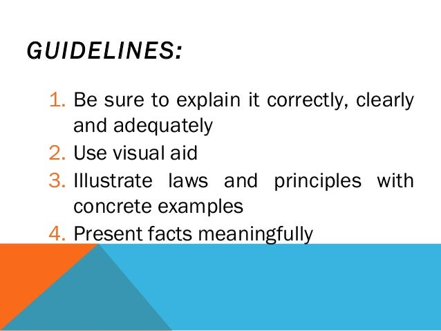 GUIDELINES: 1. Be sure to explain it correctly, clearly and adequately 2. Use visual aid 3. Illustrate laws and principles...