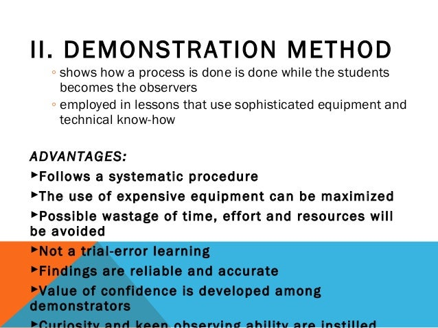 II. DEMONSTRATION METHOD ◦ shows how a process is done is done while the students becomes the observers ◦ employed in less...