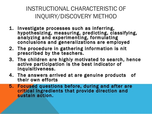 INSTRUCTIONAL CHARACTERISTIC OF INQUIRY/DISCOVERY METHOD 1. Investigate processes such as inferring, hypothesizing, measur...