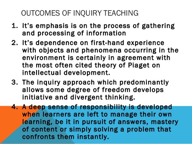 OUTCOMES OF INQUIRY TEACHING 1. It's emphasis is on the process of gathering and processing of information 2. It's depende...
