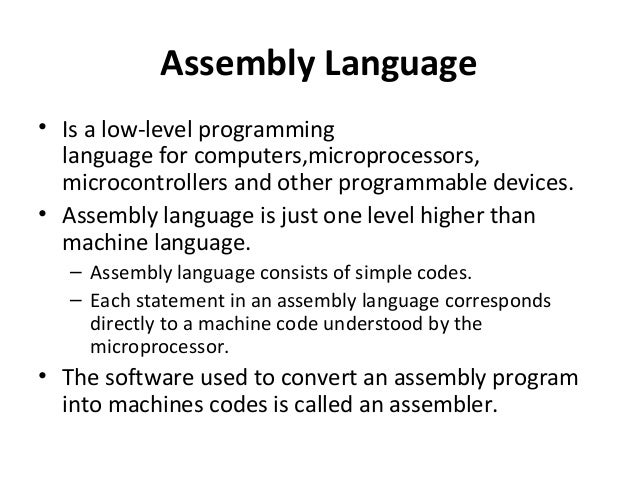 assembly language programs Assembly language is a low-level programming language for a computer or other programmable device specific to a particular computer architecture in contrast to most high-level programming languages, which are generally portable across multiple systems assembly language is converted into executable .
