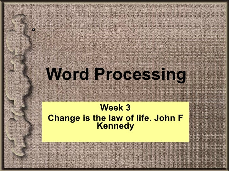 Word Processing Week 3 Change is the law of life. John F Kennedy