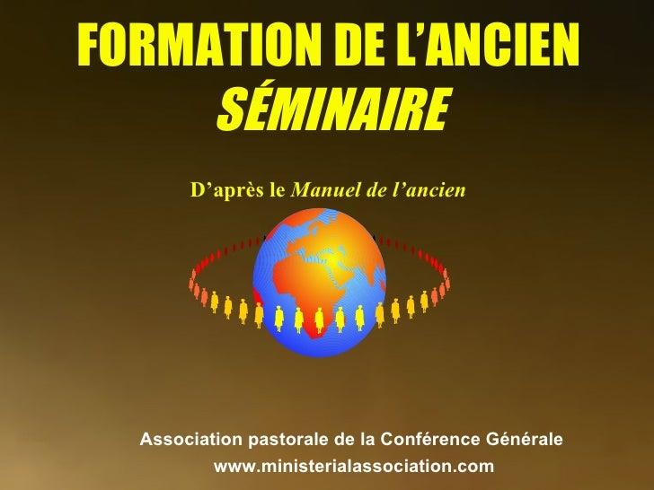 FORMATION DE L'ANCIEN SÉMINAIRE D'après le  Manuel de l'ancien  Association pastorale de la Conférence Générale   www.mini...