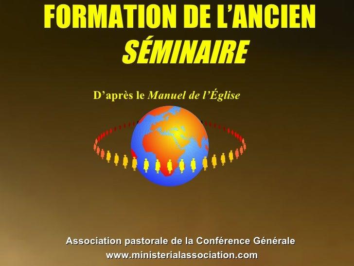 FORMATION DE L'ANCIEN  SÉMINAIRE D'après le  Manuel de l'Église Association pastorale de la Conférence Générale   www.mini...