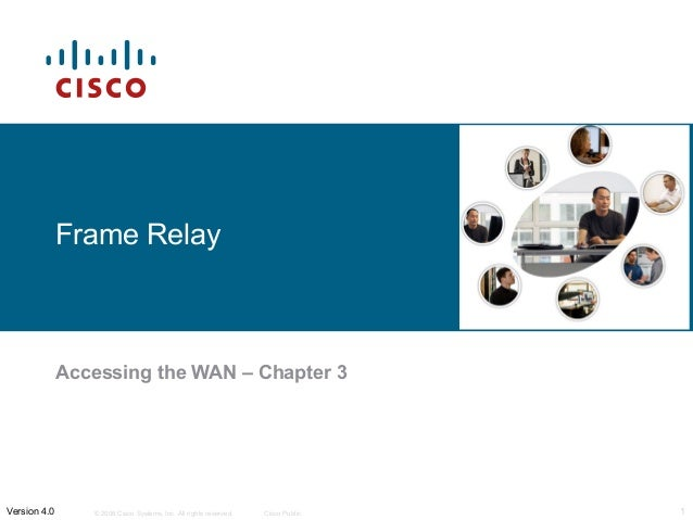 Frame Relay  Accessing the WAN – Chapter 3  © 2006 Cisco Systems, Inc. All rights Version 4.0 reserved. Cisco Public 1