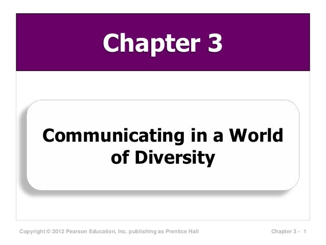 Chapter 3  Communicating in a World of Diversity  Copyright © 2012 Pearson Education, Inc. publishing as Prentice Hall  Ch...