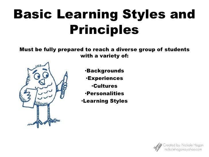 Basic Learning Styles and Principles<br />Must be fully prepared to reach a diverse group of students with a variety of:<b...