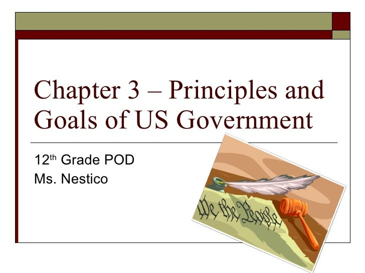 Chapter 3 – Principles and Goals of US Government 12 th  Grade POD Ms. Nestico