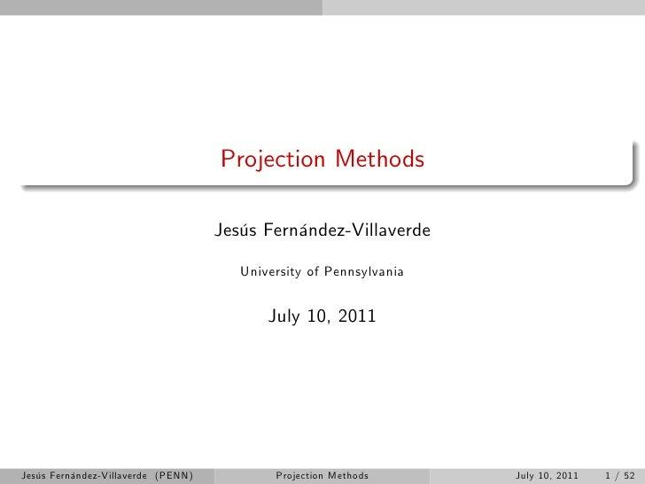 Projection Methods                                    Jesús Fernández-Villaverde                                       Uni...