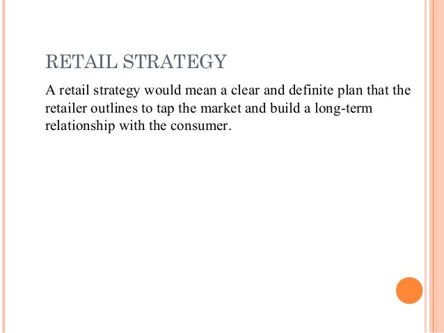 RETAIL STRATEGY A retail strategy would mean a clear and definite plan that the retailer outlines to tap the market and bu...