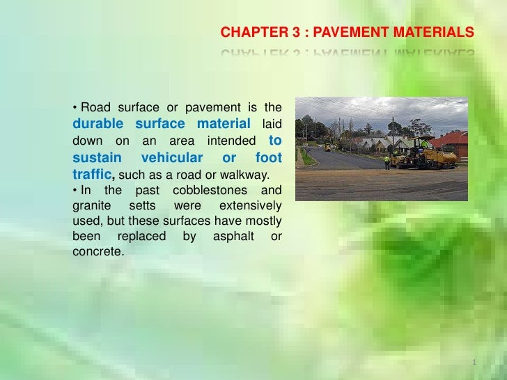 1<br />CHAPTER 3 : PAVEMENT MATERIALS<br /><ul><li>Road surface or pavement is the durable surface material laid down on a...