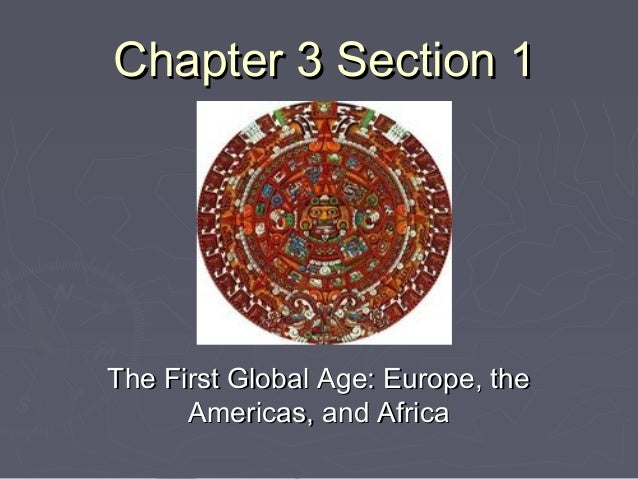 Chapter 3 Section 1Chapter 3 Section 1 The First Global Age: Europe, theThe First Global Age: Europe, the Americas, and Af...