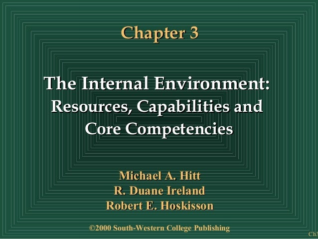 Chapter 3The Internal Environment:Resources, Capabilities and    Core Competencies           Michael A. Hitt          R. D...