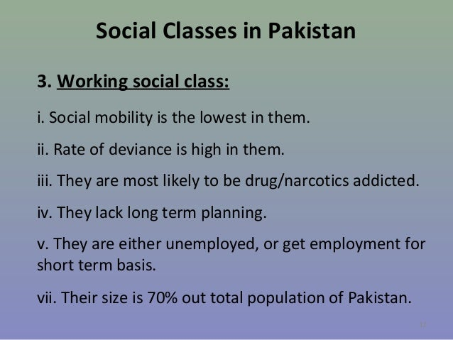 Social Classes in Pakistan 3. Working social class: i. Social mobility is the lowest in them. ii. Rate of deviance is high...