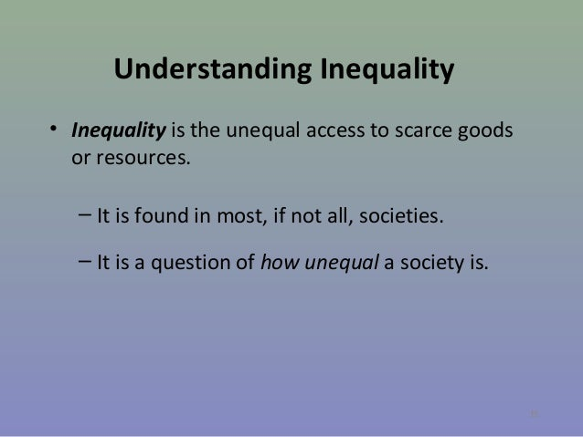 Understanding Inequality • Inequality is the unequal access to scarce goods or resources. – It is found in most, if not al...