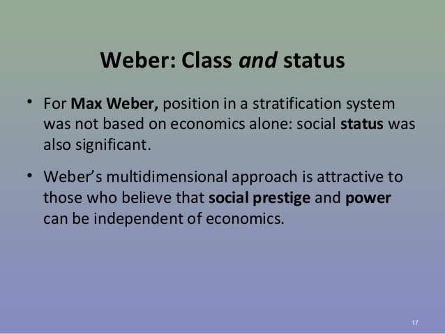 Weber: Class and status • For Max Weber, position in a stratification system was not based on economics alone: social stat...