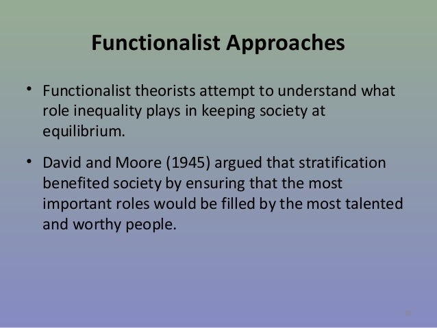 Functionalist Approaches • Functionalist theorists attempt to understand what role inequality plays in keeping society at ...