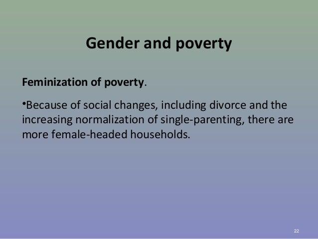 Gender and poverty Feminization of poverty. •Because of social changes, including divorce and the increasing normalization...