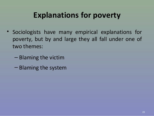 Explanations for poverty • Sociologists have many empirical explanations for poverty, but by and large they all fall under...