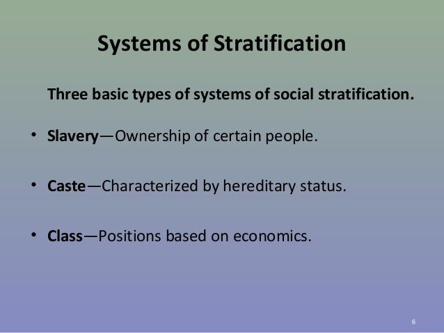 Systems of Stratification Three basic types of systems of social stratification. • Slavery—Ownership of certain people. • ...