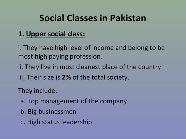 Social Classes in Pakistan 1. Upper social class: i. They have high level of income and belong to be most high paying prof...