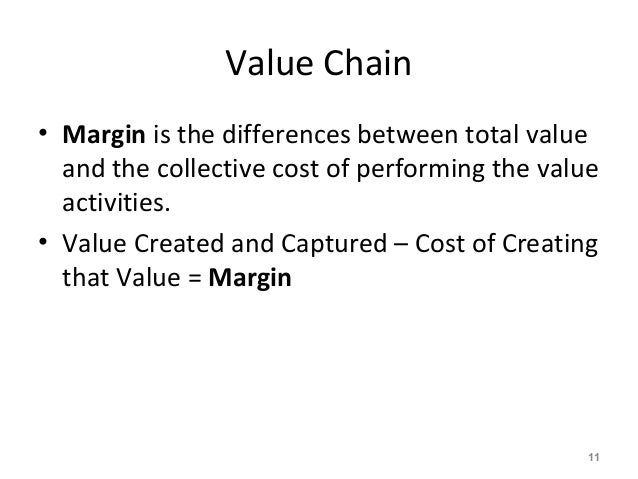 Value Chain • Margin is the differences between total value and the collective cost of performing the value activities. • ...