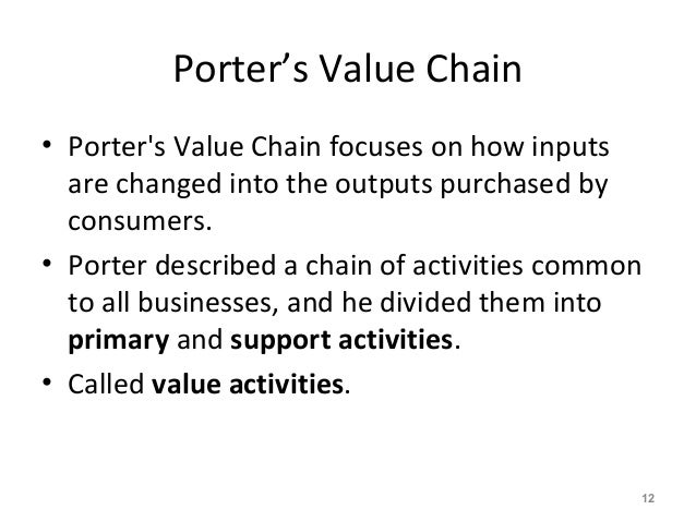 Porter's Value Chain • Porter's Value Chain focuses on how inputs are changed into the outputs purchased by consumers. • P...