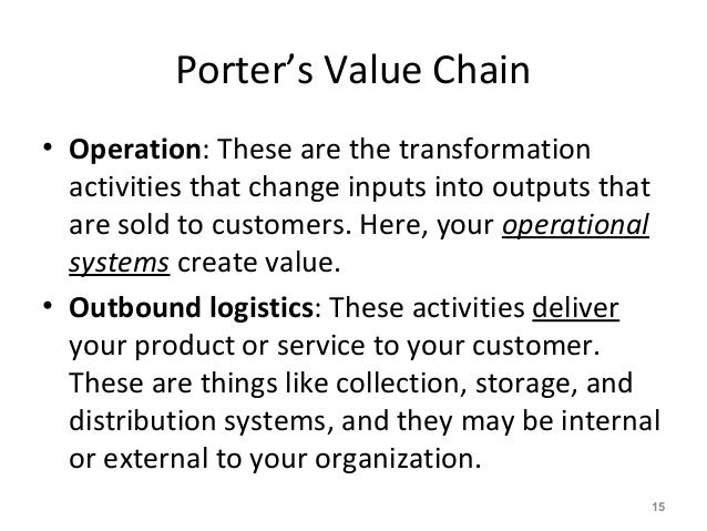 Porter's Value Chain • Operation: These are the transformation activities that change inputs into outputs that are sold to...