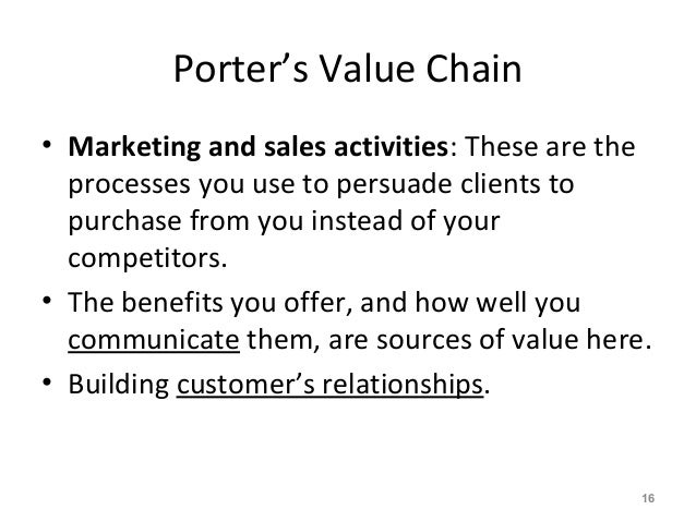 Porter's Value Chain • Marketing and sales activities: These are the processes you use to persuade clients to purchase fro...