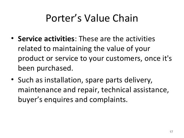 Porter's Value Chain • Service activities: These are the activities related to maintaining the value of your product or se...