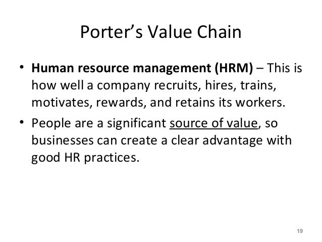 Porter's Value Chain • Human resource management (HRM) – This is how well a company recruits, hires, trains, motivates, re...