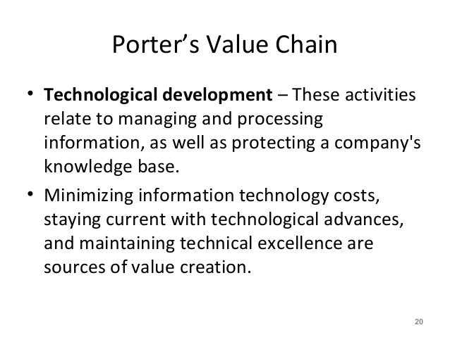 Porter's Value Chain • Technological development – These activities relate to managing and processing information, as well...