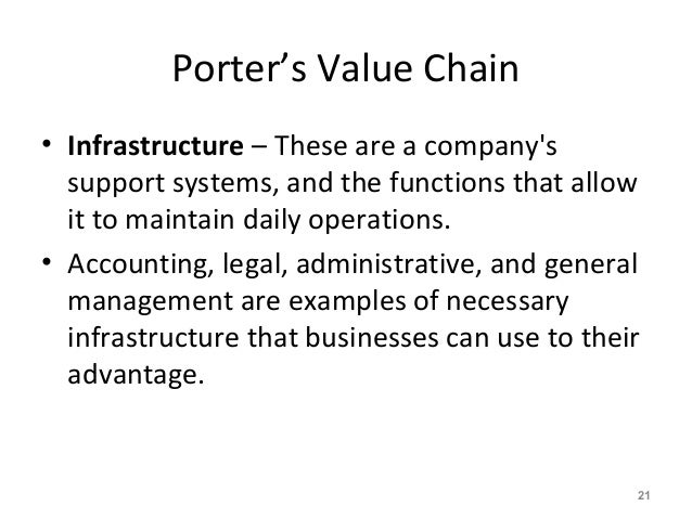 Porter's Value Chain • Infrastructure – These are a company's support systems, and the functions that allow it to maintain...