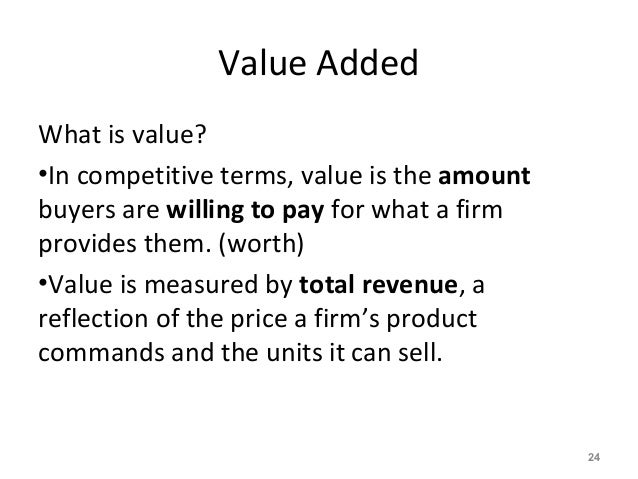 Value Added What is value? •In competitive terms, value is the amount buyers are willing to pay for what a firm provides t...