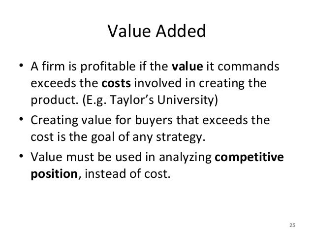 Value Added • A firm is profitable if the value it commands exceeds the costs involved in creating the product. (E.g. Tayl...