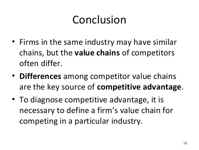Conclusion • Firms in the same industry may have similar chains, but the value chains of competitors often differ. • Diffe...