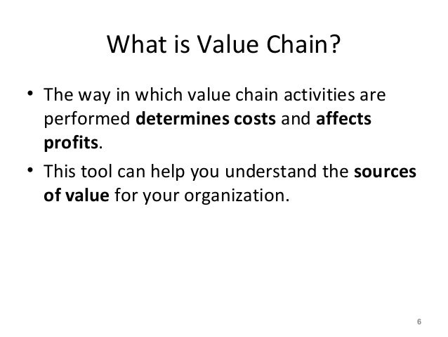 What is Value Chain? • The way in which value chain activities are performed determines costs and affects profits. • This ...